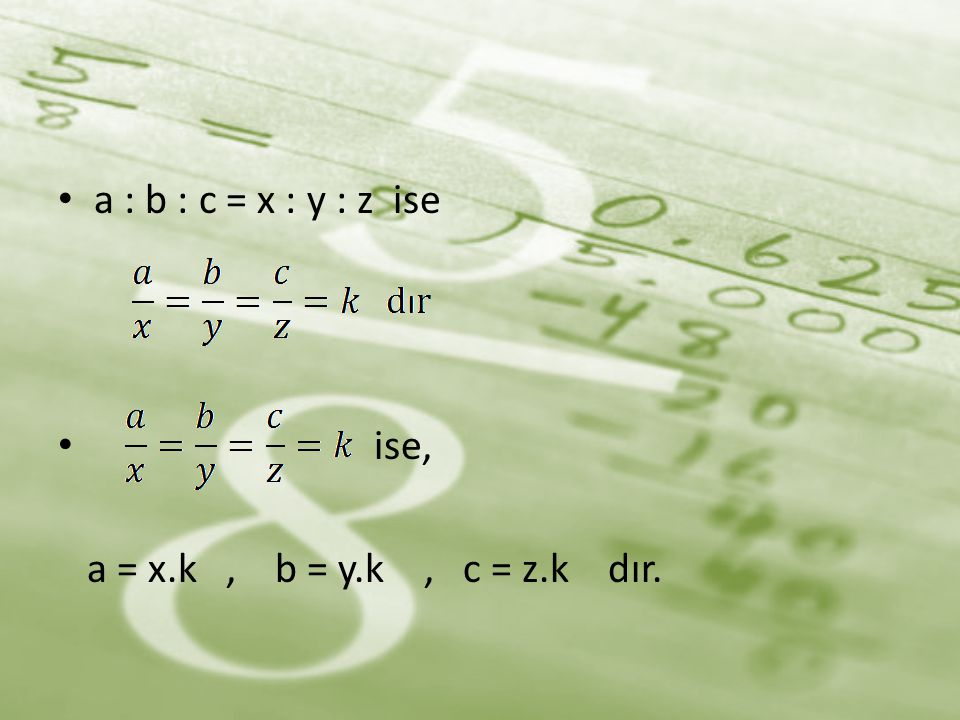 a : b : c = x : y : z ise ise, a = x.k , b = y.k , c = z.k dır.