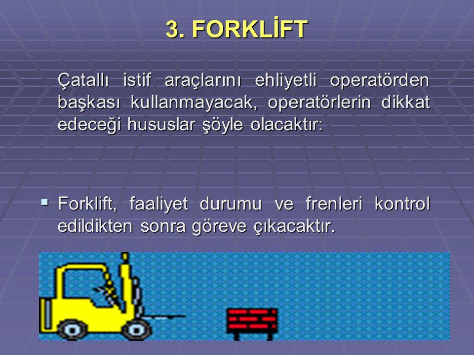 3. FORKLİFT Çatallı istif araçlarını ehliyetli operatörden başkası kullanmayacak, operatörlerin dikkat edeceği hususlar şöyle olacaktır: