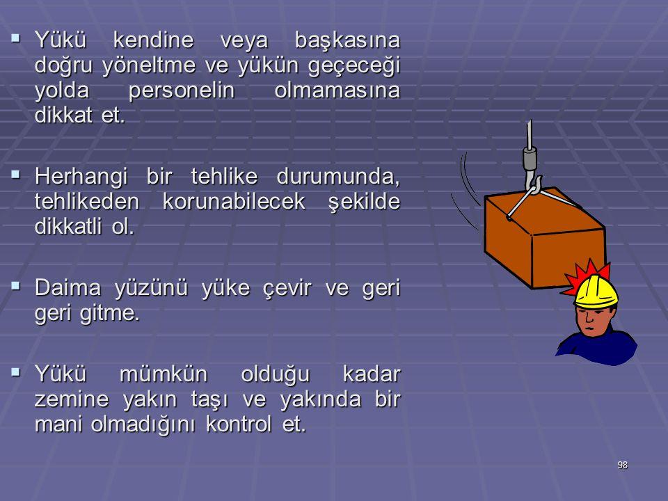 Yükü kendine veya başkasına doğru yöneltme ve yükün geçeceği yolda personelin olmamasına dikkat et.