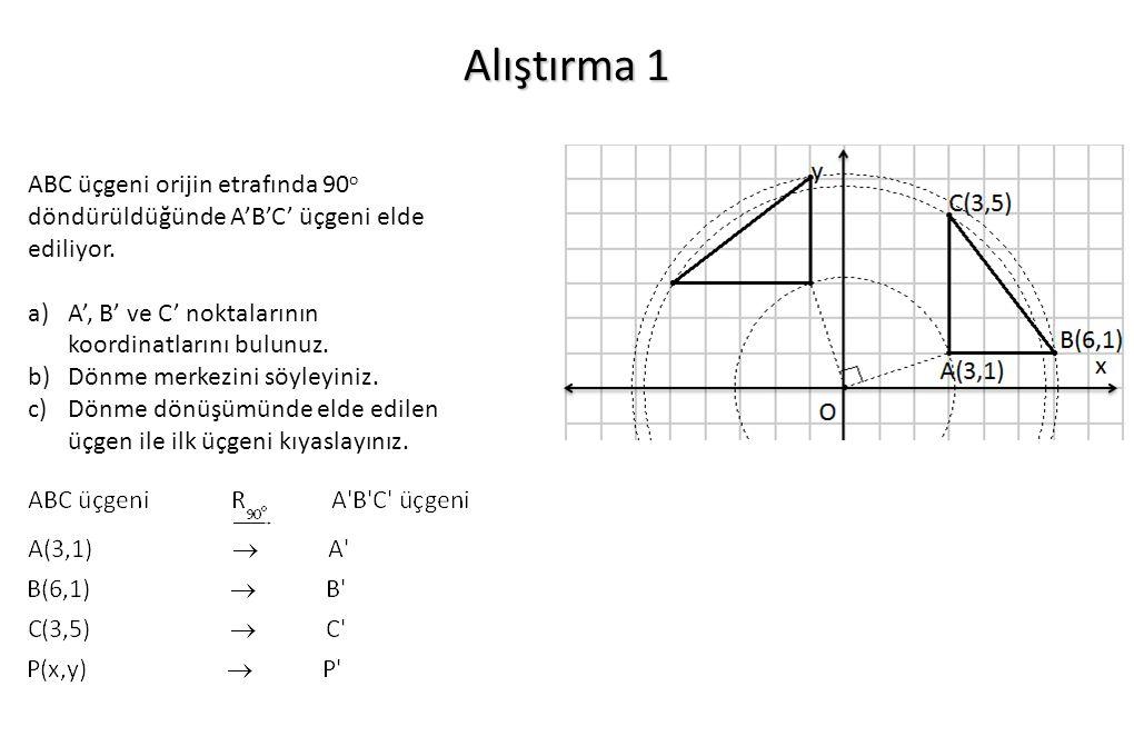 Alıştırma 1 ABC üçgeni orijin etrafında 90o döndürüldüğünde A'B'C' üçgeni elde ediliyor. A', B' ve C' noktalarının koordinatlarını bulunuz.