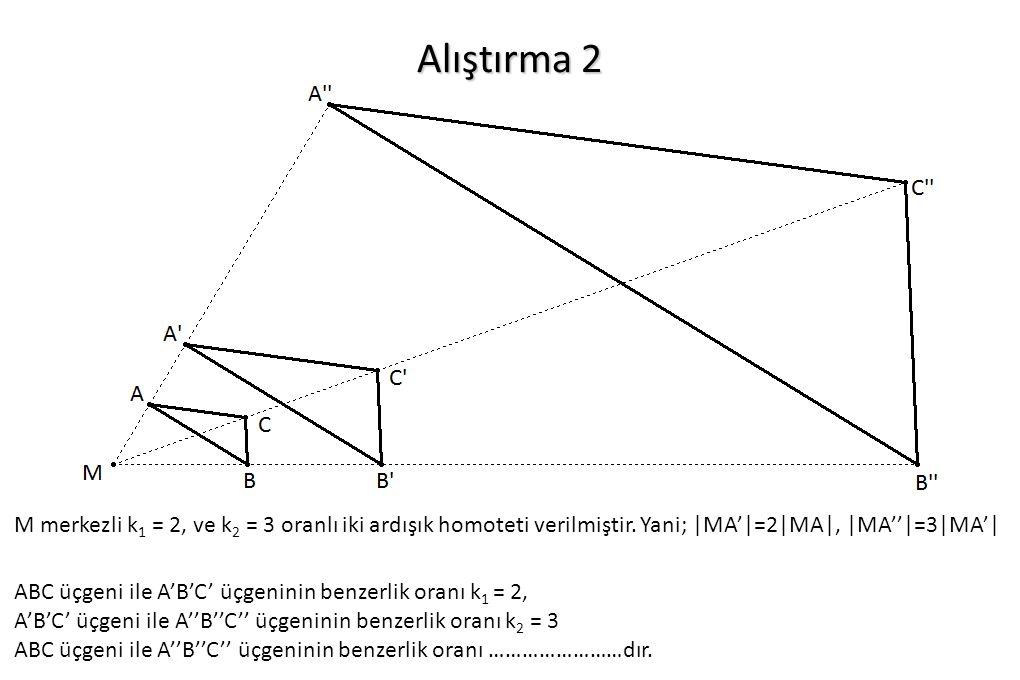 Alıştırma 2 M merkezli k1 = 2, ve k2 = 3 oranlı iki ardışık homoteti verilmiştir. Yani; |MA'|=2|MA|, |MA''|=3|MA'|