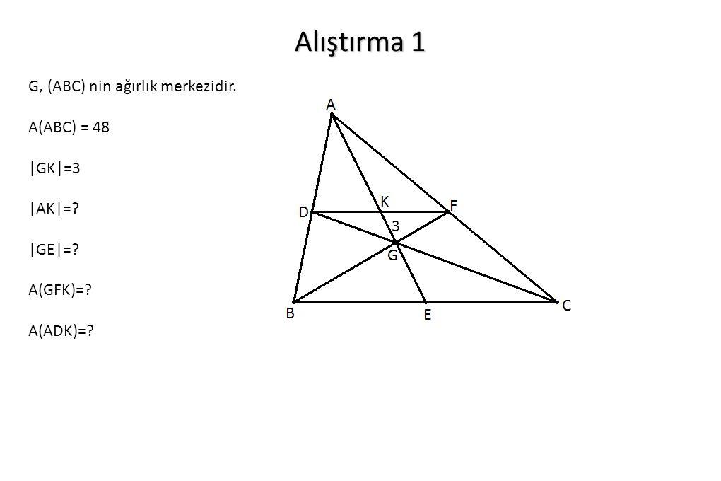 Alıştırma 1 G, (ABC) nin ağırlık merkezidir. A(ABC) = 48 |GK|=3 |AK|=