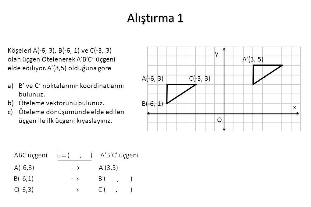 Alıştırma 1 Köşeleri A(-6, 3), B(-6, 1) ve C(-3, 3) olan üçgen Ötelenerek A'B'C' üçgeni elde ediliyor. A'(3,5) olduğuna göre.