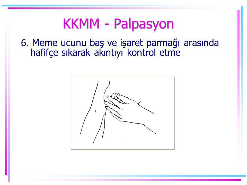 KKMM - Palpasyon 6. Meme ucunu baş ve işaret parmağı arasında hafifçe sıkarak akıntıyı kontrol etme