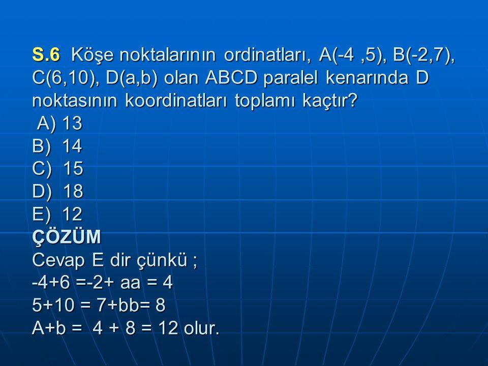 S.6 Köşe noktalarının ordinatları, A(-4 ,5), B(-2,7), C(6,10), D(a,b) olan ABCD paralel kenarında D noktasının koordinatları toplamı kaçtır.