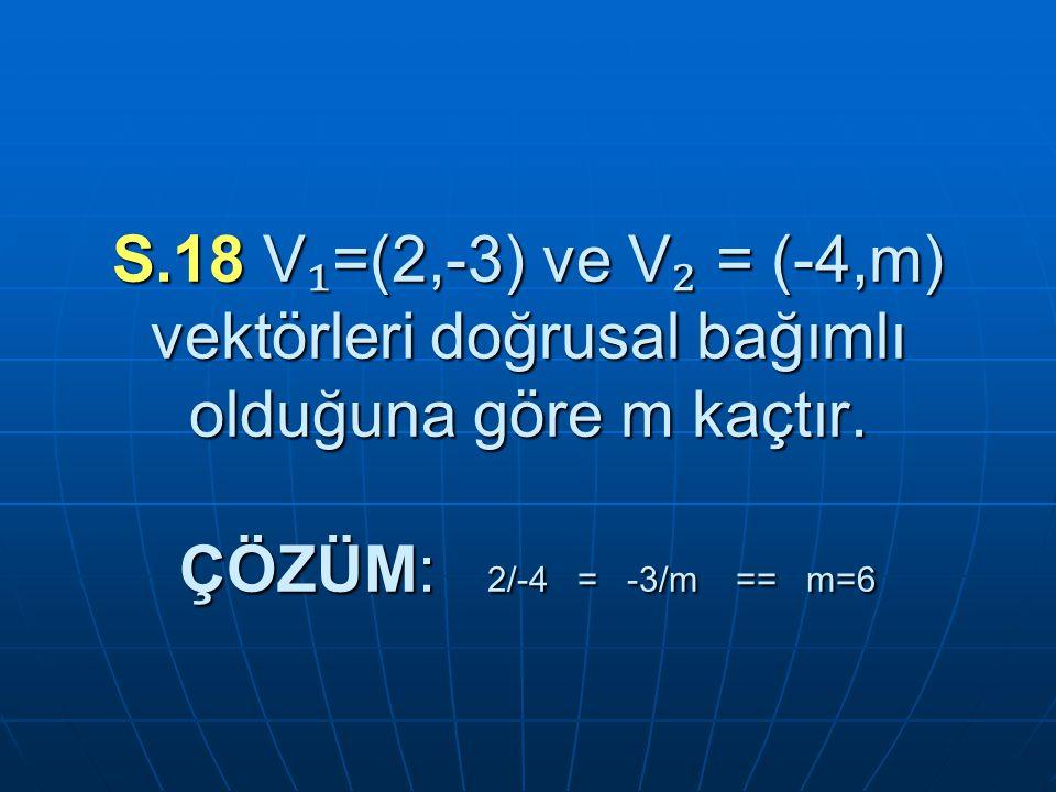 S.18 V₁=(2,-3) ve V₂ = (-4,m) vektörleri doğrusal bağımlı olduğuna göre m kaçtır.