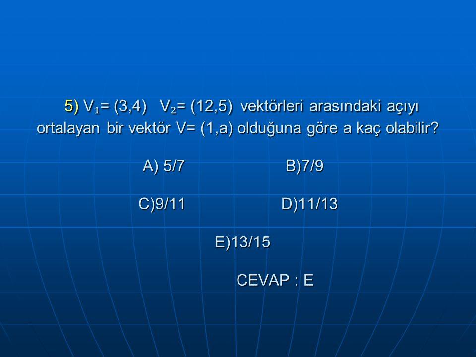 5) V₁= (3,4) V₂= (12,5) vektörleri arasındaki açıyı ortalayan bir vektör V= (1,a) olduğuna göre a kaç olabilir.