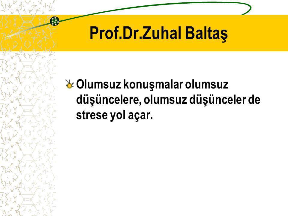 Prof.Dr.Zuhal Baltaş Olumsuz konuşmalar olumsuz düşüncelere, olumsuz düşünceler de strese yol açar.