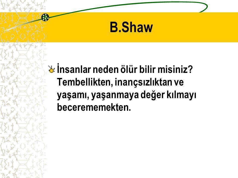 B.Shaw İnsanlar neden ölür bilir misiniz.