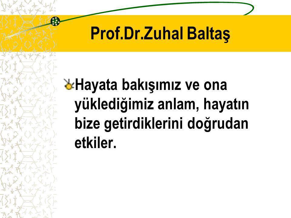 Prof.Dr.Zuhal Baltaş Hayata bakışımız ve ona yüklediğimiz anlam, hayatın bize getirdiklerini doğrudan etkiler.