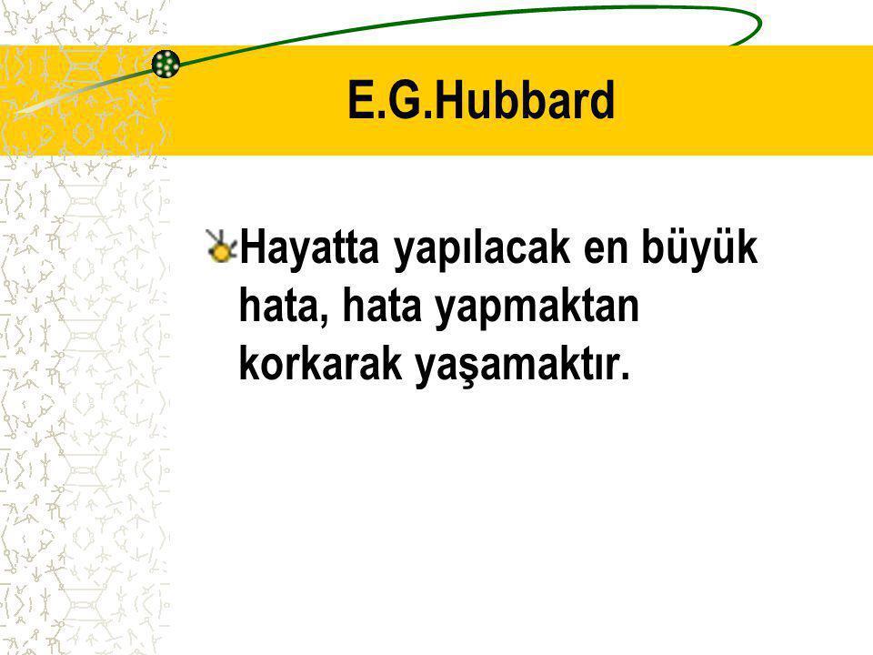 E.G.Hubbard Hayatta yapılacak en büyük hata, hata yapmaktan korkarak yaşamaktır.