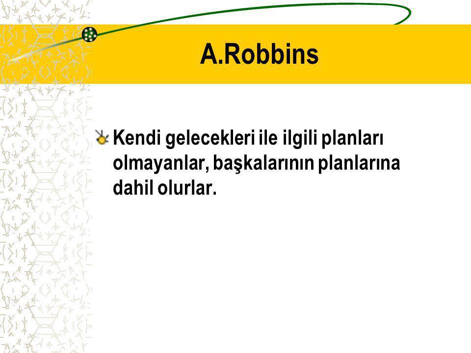 A.Robbins Kendi gelecekleri ile ilgili planları olmayanlar, başkalarının planlarına dahil olurlar.