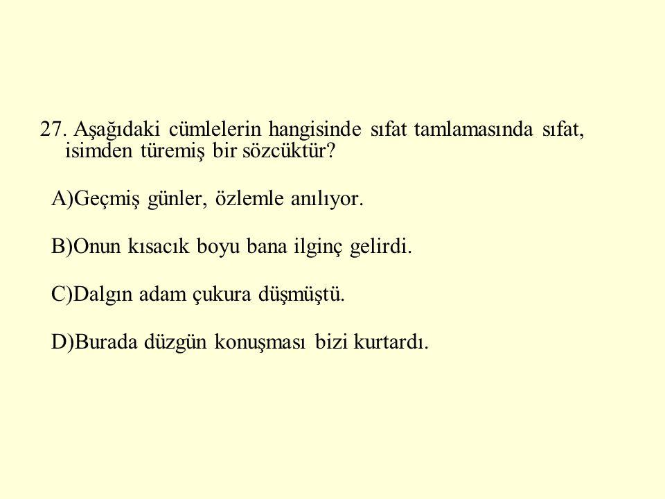 27. Aşağıdaki cümlelerin hangisinde sıfat tamlamasında sıfat, isimden türemiş bir sözcüktür