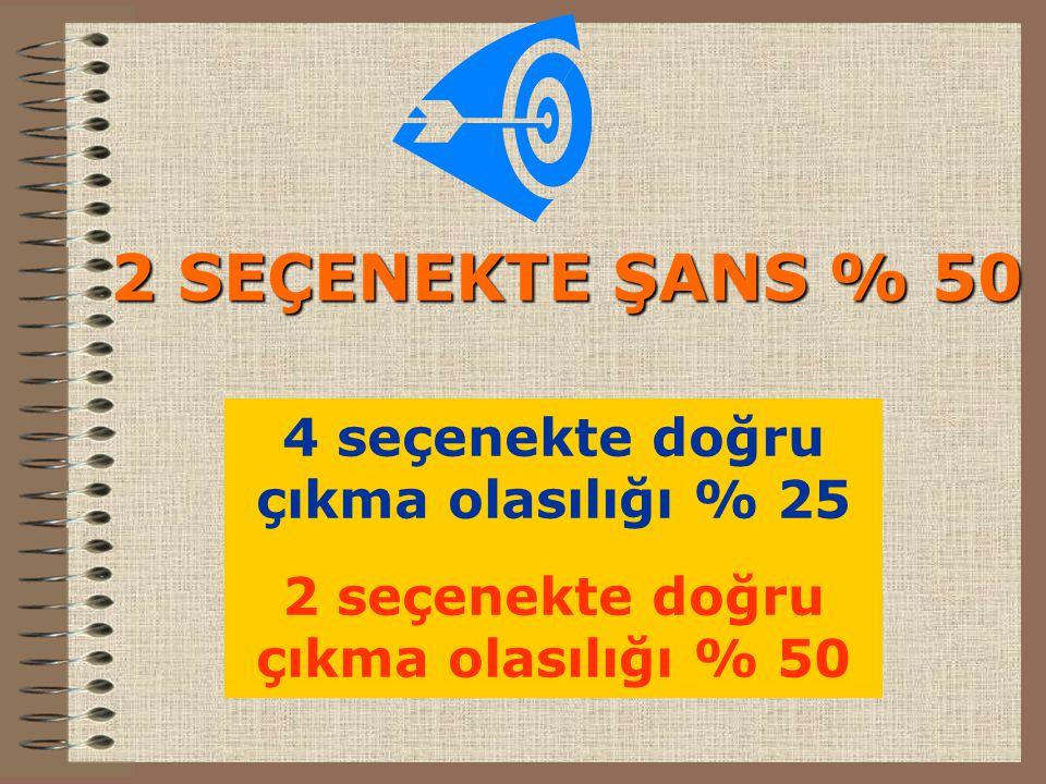 2 SEÇENEKTE ŞANS % 50 4 seçenekte doğru çıkma olasılığı % 25