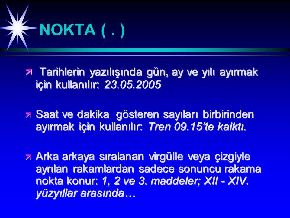 NOKTA ( . ) Tarihlerin yazılışında gün, ay ve yılı ayırmak için kullanılır: 23.05.2005.