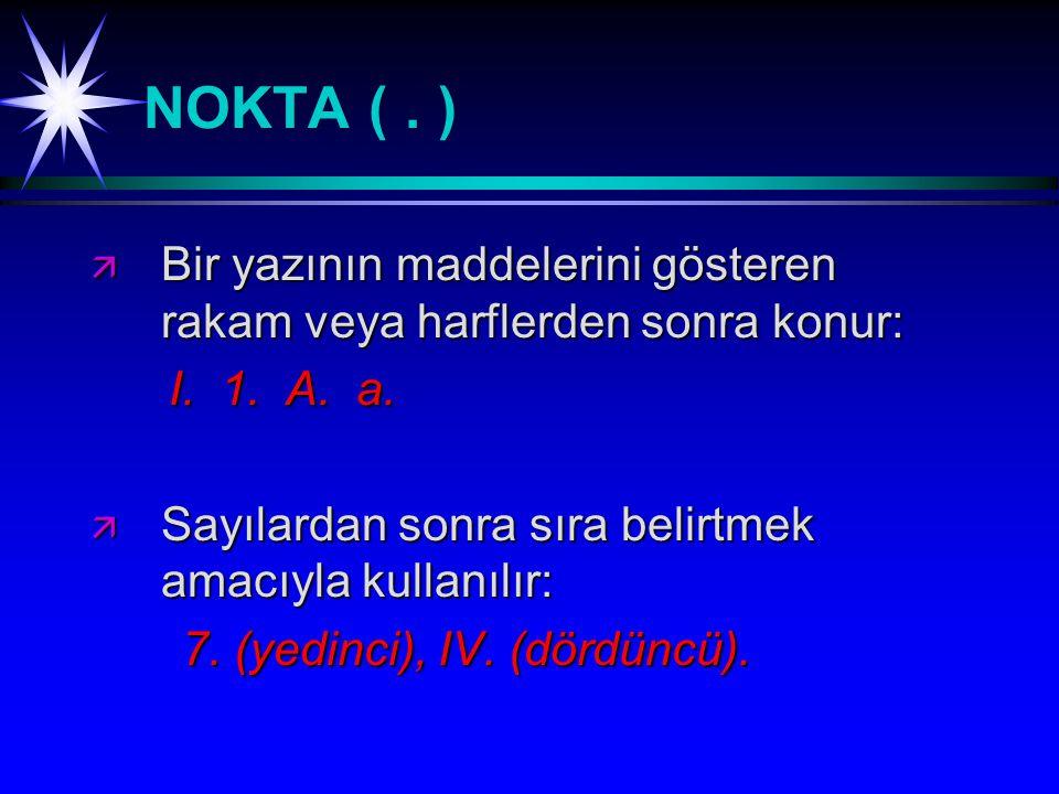 NOKTA ( . ) Bir yazının maddelerini gösteren rakam veya harflerden sonra konur: I. 1. A. a. Sayılardan sonra sıra belirtmek amacıyla kullanılır: