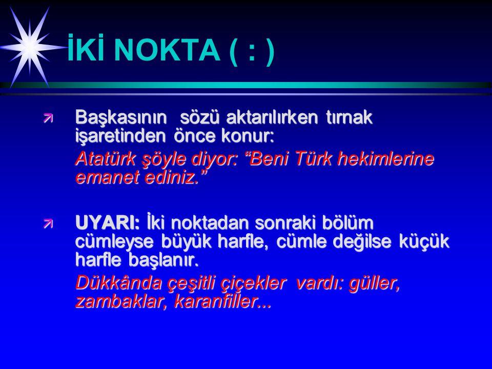 İKİ NOKTA ( : ) Başkasının sözü aktarılırken tırnak işaretinden önce konur: Atatürk şöyle diyor: Beni Türk hekimlerine emanet ediniz.