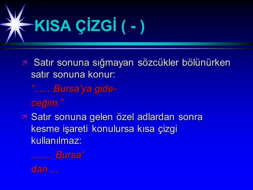 KISA ÇİZGİ ( - ) Satır sonuna sığmayan sözcükler bölünürken satır sonuna konur: ...... Bursa'ya gide-