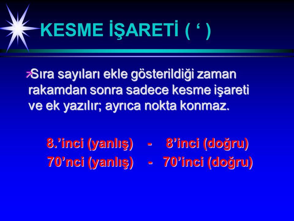KESME İŞARETİ ( ' ) Sıra sayıları ekle gösterildiği zaman rakamdan sonra sadece kesme işareti ve ek yazılır; ayrıca nokta konmaz.