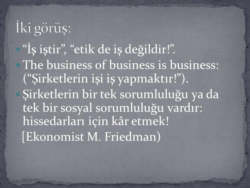 İki görüş: İş iştir , etik de iş değildir! .