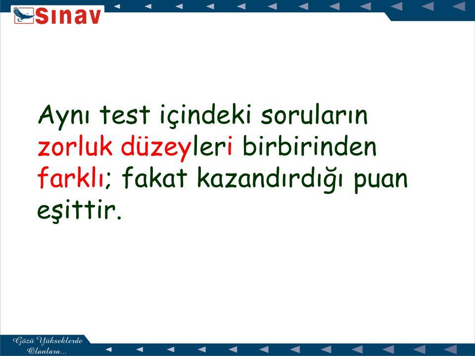 Aynı test içindeki soruların zorluk düzeyleri birbirinden farklı; fakat kazandırdığı puan eşittir.