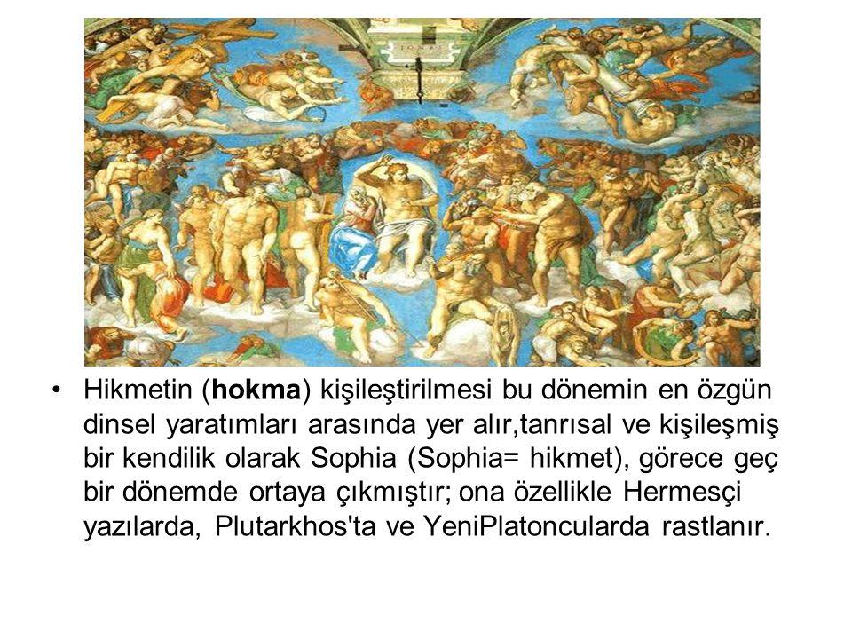 Hikmetin (hokma) kişileştirilmesi bu dönemin en özgün dinsel yaratımları arasında yer alır,tanrısal ve kişileşmiş bir kendilik olarak Sophia (Sophia= hikmet), görece geç bir dönemde ortaya çıkmıştır; ona özellikle Hermesçi yazılarda, Plutarkhos ta ve YeniPlatoncularda rastlanır.