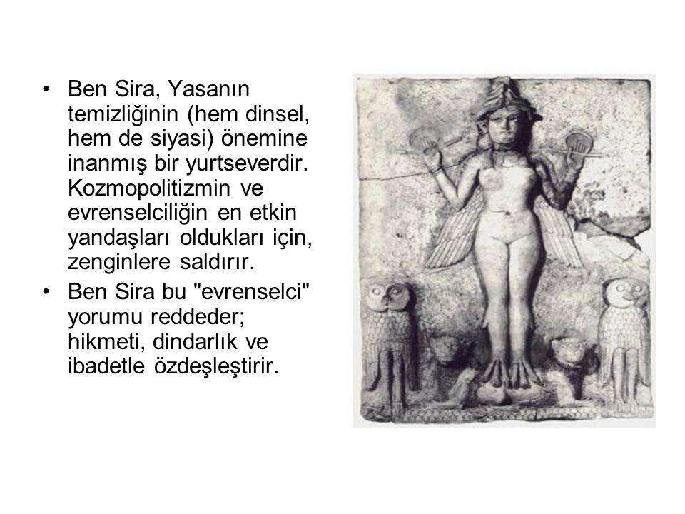 Ben Sira, Yasanın temizliğinin (hem dinsel, hem de siyasi) önemine inanmış bir yurtseverdir. Kozmopolitizmin ve evrenselciliğin en etkin yandaşları oldukları için, zenginlere saldırır.