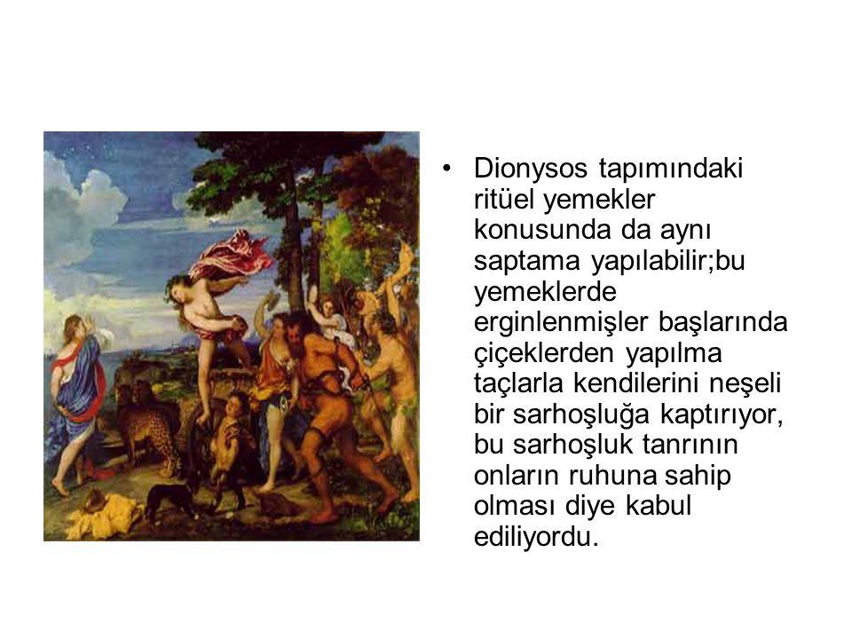 Dionysos tapımındaki ritüel yemekler konusunda da aynı saptama yapılabilir;bu yemeklerde erginlenmişler başlarında çiçeklerden yapılma taçlarla kendilerini neşeli bir sarhoşluğa kaptırıyor, bu sarhoşluk tanrının onların ruhuna sahip olması diye kabul ediliyordu.