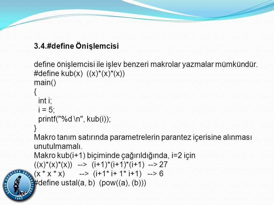 3.4.#define Önişlemcisi define önişlemcisi ile işlev benzeri makrolar yazmalar mümkündür. #define kub(x) ((x)*(x)*(x))