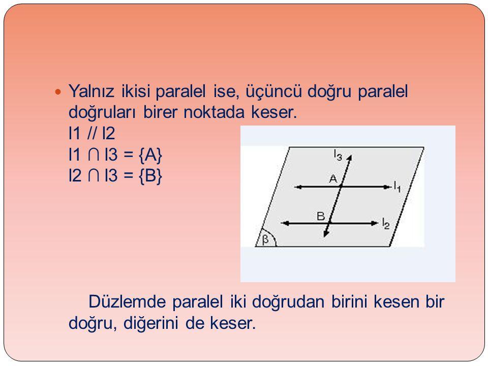 Yalnız ikisi paralel ise, üçüncü doğru paralel doğruları birer noktada keser. l1 // l2 l1 ∩ l3 = {A} l2 ∩ l3 = {B}