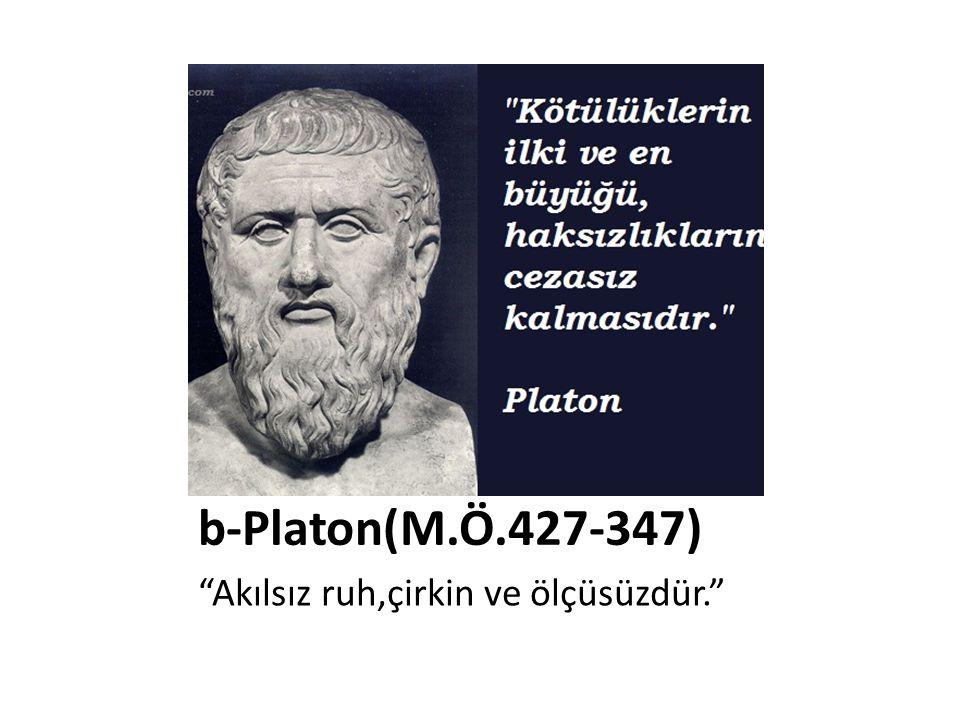 b-Platon(M.Ö.427-347) Akılsız ruh,çirkin ve ölçüsüzdür.