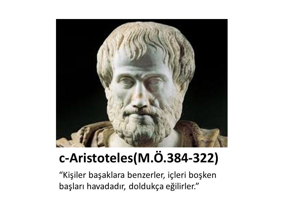 c-Aristoteles(M.Ö.384-322) Kişiler başaklara benzerler, içleri boşken başları havadadır, doldukça eğilirler.