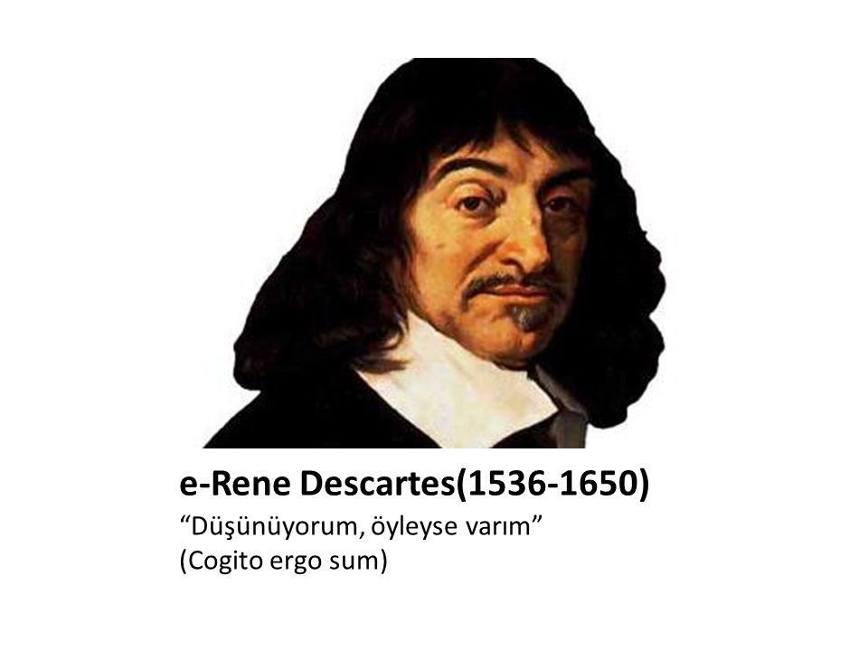 e-Rene Descartes(1536-1650) Düşünüyorum, öyleyse varım
