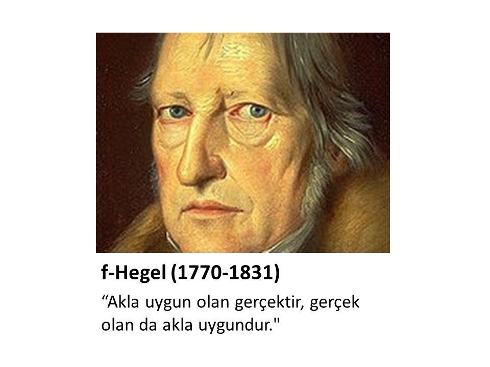 f-Hegel (1770-1831) Akla uygun olan gerçektir, gerçek olan da akla uygundur.