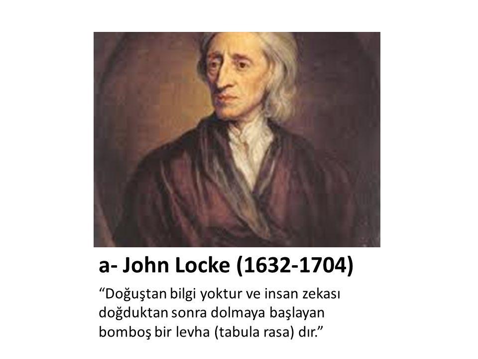 a- John Locke (1632-1704) Doğuştan bilgi yoktur ve insan zekası doğduktan sonra dolmaya başlayan bomboş bir levha (tabula rasa) dır.