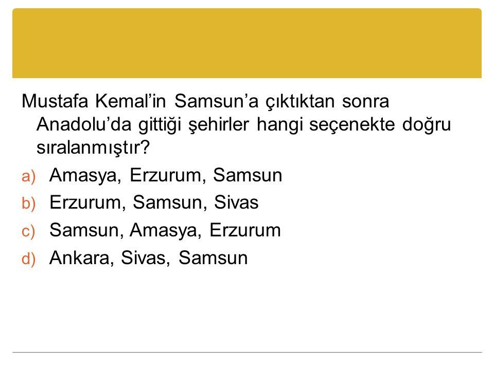 Mustafa Kemal'in Samsun'a çıktıktan sonra Anadolu'da gittiği şehirler hangi seçenekte doğru sıralanmıştır