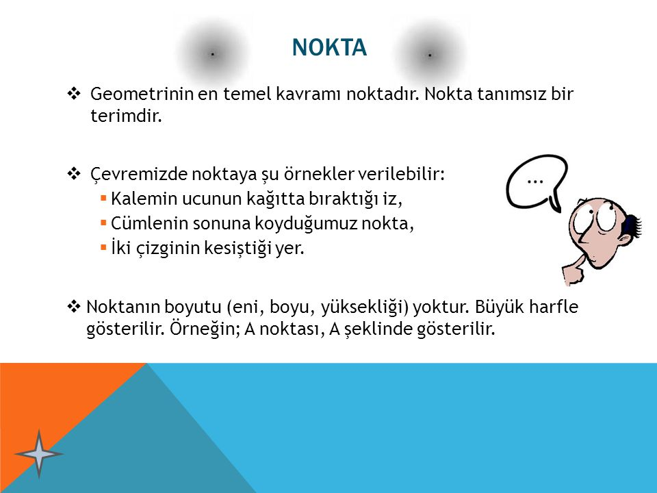 NOKTA Geometrinin en temel kavramı noktadır. Nokta tanımsız bir terimdir. Çevremizde noktaya şu örnekler verilebilir: