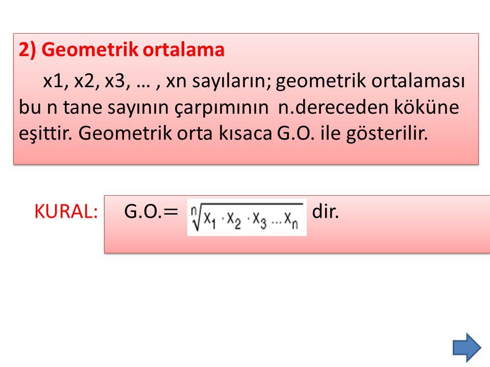 2) Geometrik ortalama x1, x2, x3, … , xn sayıların; geometrik ortalaması bu n tane sayının çarpımının n.dereceden köküne eşittir. Geometrik orta kısaca G.O. ile gösterilir.