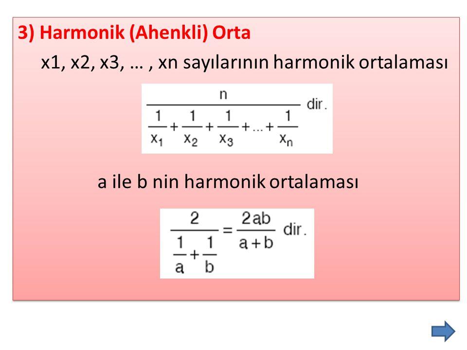 3) Harmonik (Ahenkli) Orta x1, x2, x3, … , xn sayılarının harmonik ortalaması a ile b nin harmonik ortalaması