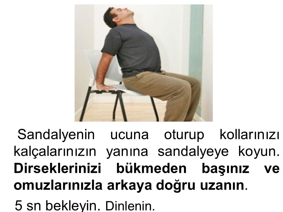 Sandalyenin ucuna oturup kollarınızı kalçalarınızın yanına sandalyeye koyun. Dirseklerinizi bükmeden başınız ve omuzlarınızla arkaya doğru uzanın.