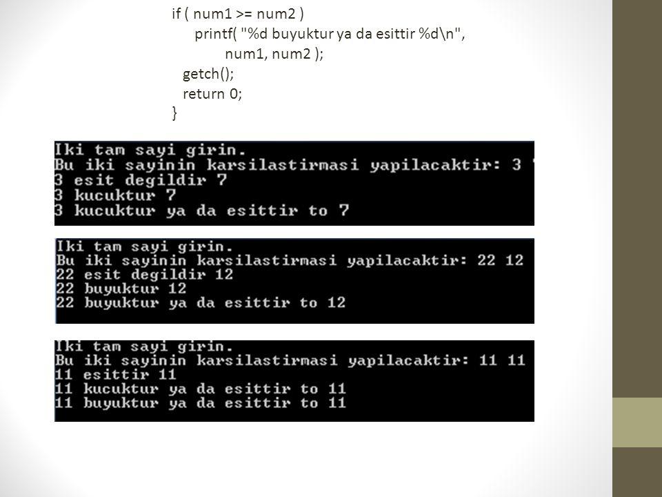 if ( num1 >= num2 ) printf( %d buyuktur ya da esittir %d\n , num1, num2 ); getch(); return 0; }