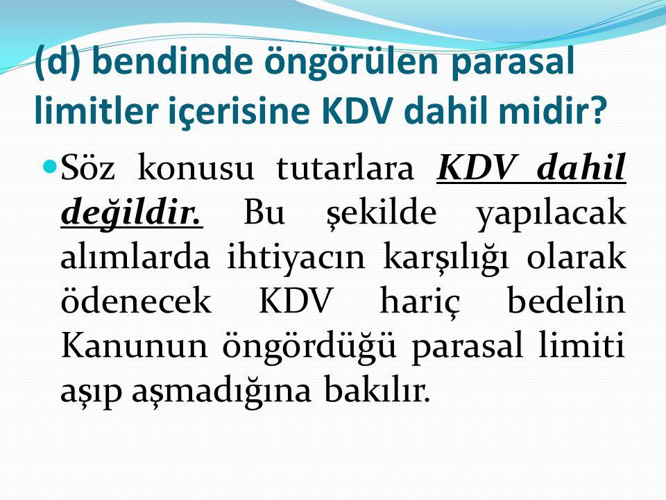 (d) bendinde öngörülen parasal limitler içerisine KDV dahil midir