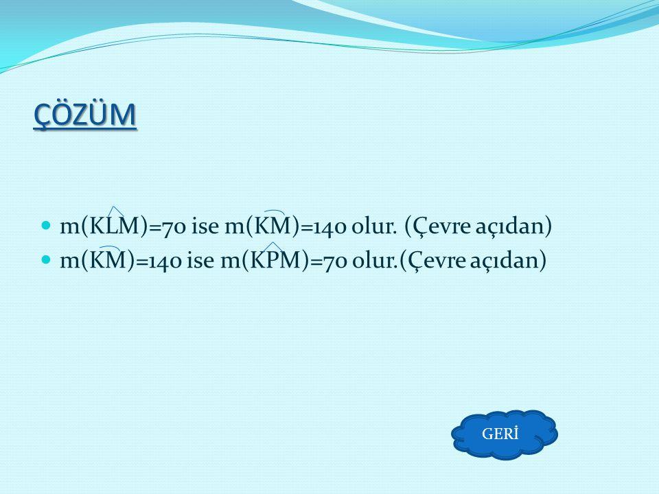 ÇÖZÜM m(KLM)=70 ise m(KM)=140 olur. (Çevre açıdan)