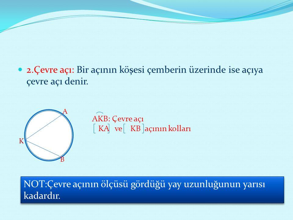 NOT:Çevre açının ölçüsü gördüğü yay uzunluğunun yarısı kadardır.