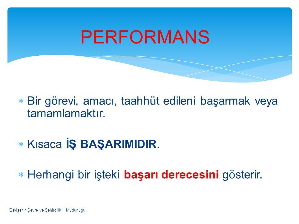 PERFORMANS Bir görevi, amacı, taahhüt edileni başarmak veya tamamlamaktır. Kısaca İŞ BAŞARIMIDIR. Herhangi bir işteki başarı derecesini gösterir.
