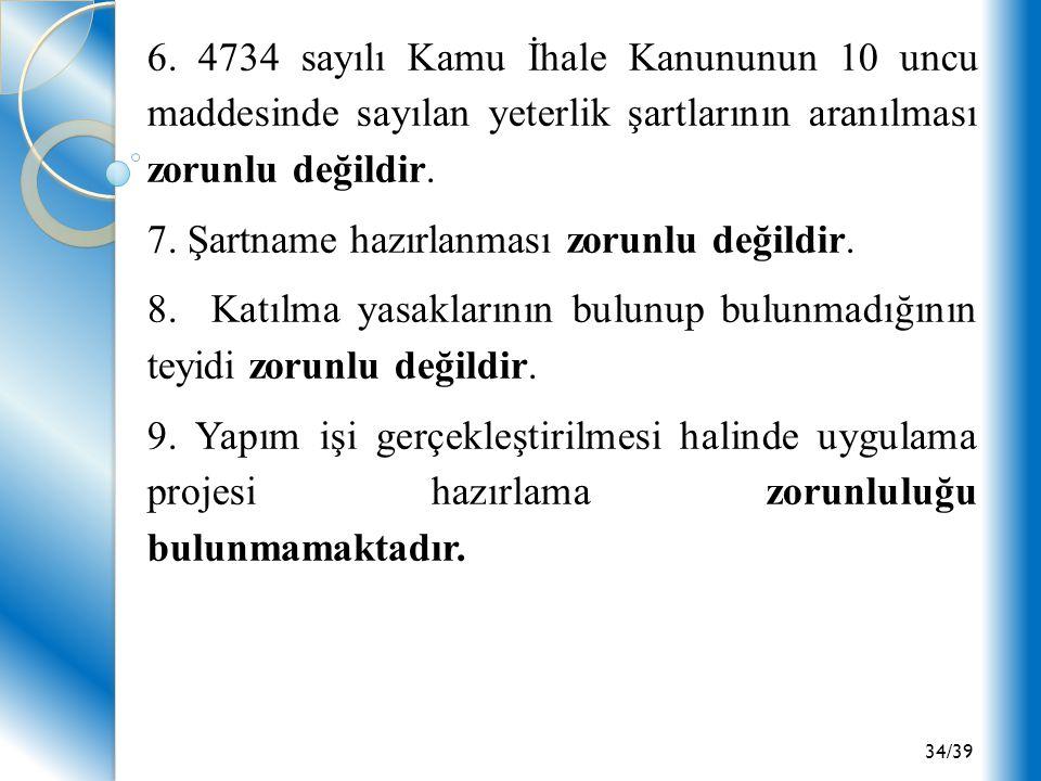 6. 4734 sayılı Kamu İhale Kanununun 10 uncu maddesinde sayılan yeterlik şartlarının aranılması zorunlu değildir.