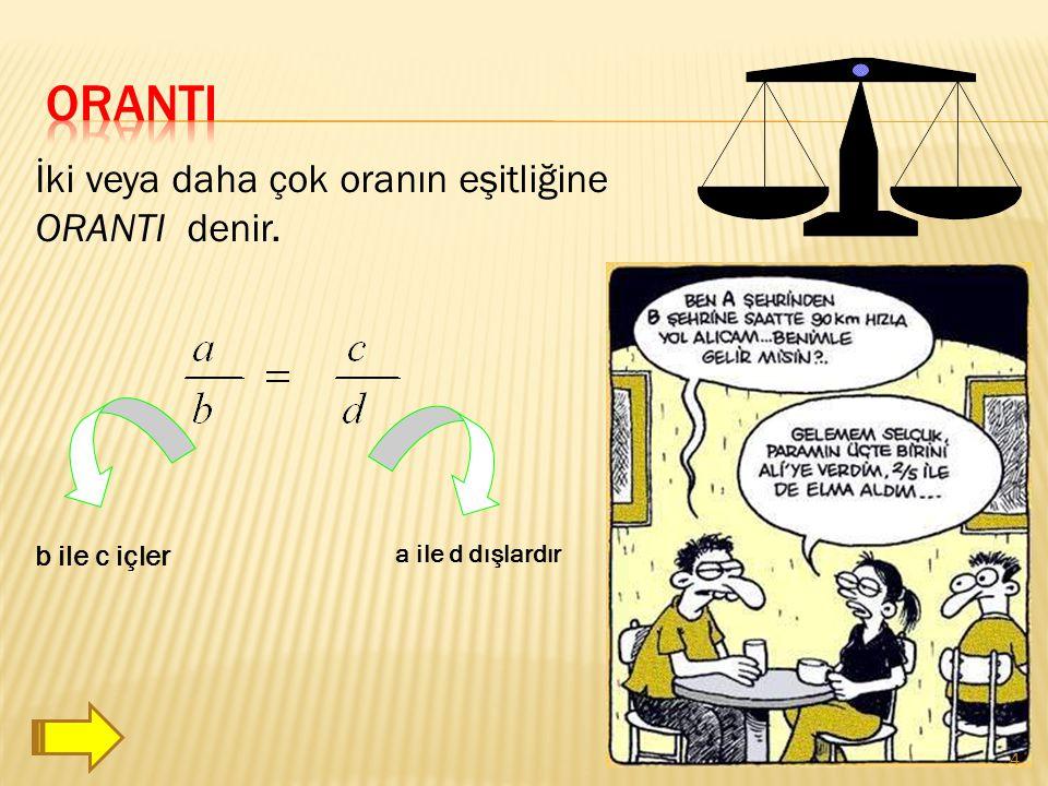 ORANTI İki veya daha çok oranın eşitliğine ORANTI denir. b ile c içler
