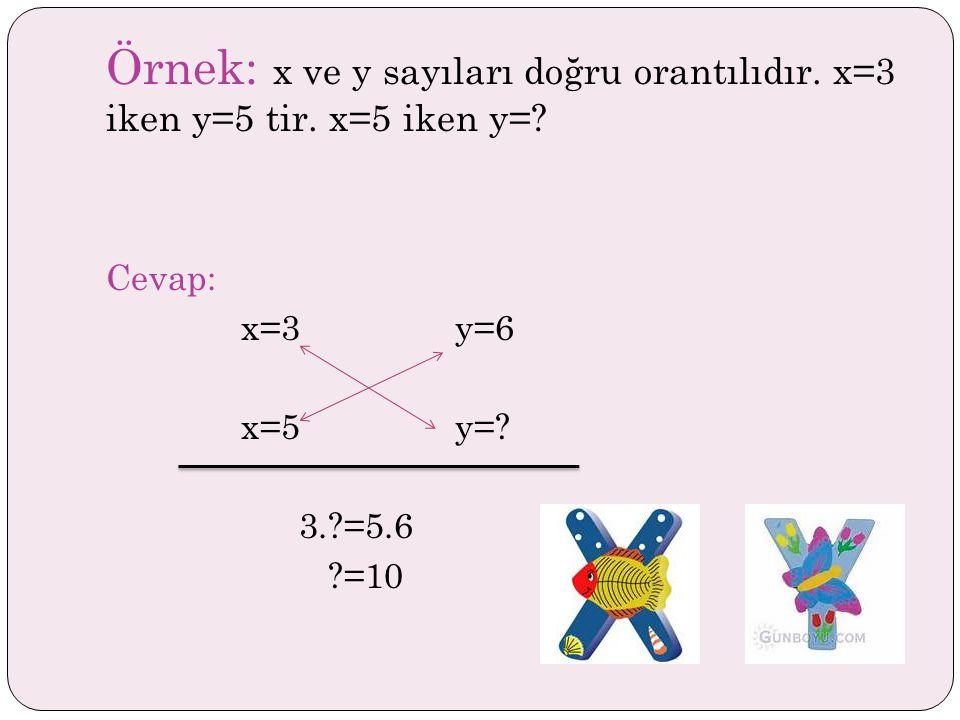 Örnek: x ve y sayıları doğru orantılıdır. x=3 iken y=5 tir. x=5 iken y=