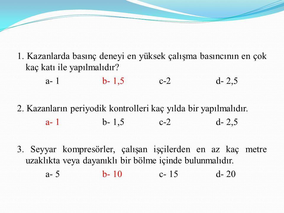 1. Kazanlarda basınç deneyi en yüksek çalışma basıncının en çok kaç katı ile yapılmalıdır.