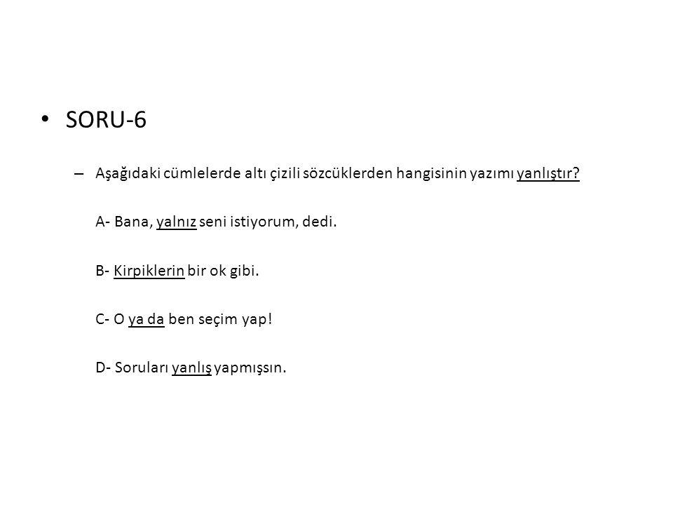 SORU-6 Aşağıdaki cümlelerde altı çizili sözcüklerden hangisinin yazımı yanlıştır A- Bana, yalnız seni istiyorum, dedi.